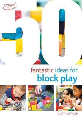 50 Fantastic Ideas for Block Play - Judit Horvath