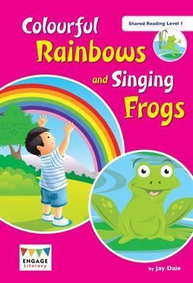 Colourful Rainbows and Singing Frogs: Shared Reading Level 1 - Jay Dale