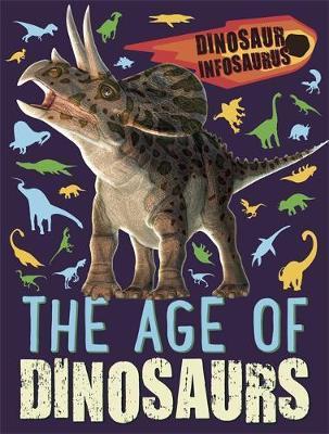 Dinosaur Infosaurus: The Age of Dinosaurs - Katie Woolley