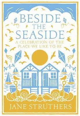 Beside the Seaside: A Celebration of the Place We Like to Be - Jane Struthers