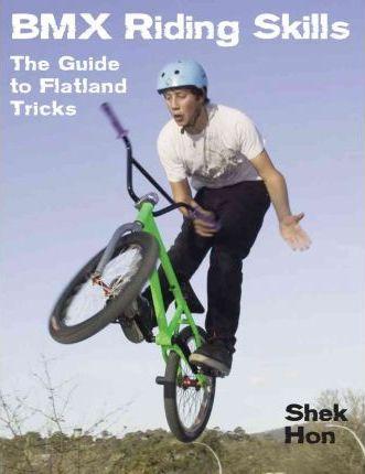 BMX Riding Skills: The Guide to Flatland Tricks - Shek Hon