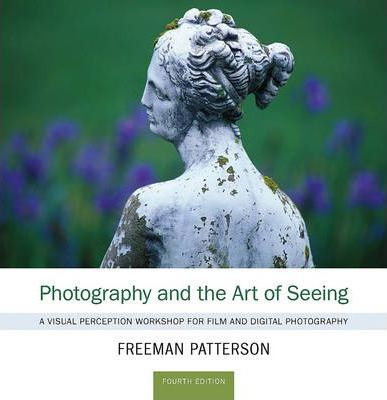 Photography and the Art of Seeing: A Visual Perception Workshop - Freeman Patterson