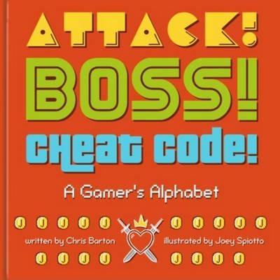Attack! Boss! Cheat Code!: A Gamer's Alphabet - Chris Barton