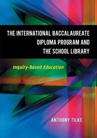 The International Baccalaureate Diploma Program and the School Library: Inquiry-Based Education - Anthony Tilke