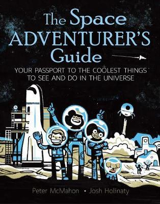 The Space Adventurer's Guide: Your Passport to the Coolest Things to See and Do in the Universe - Josh Holinaty