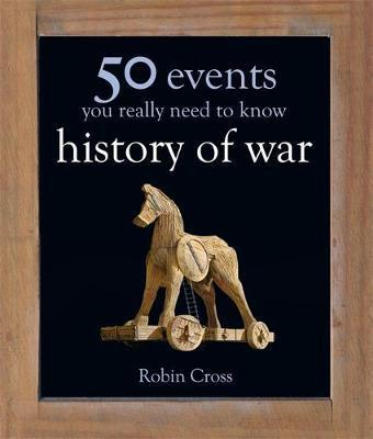50 Events You Really Need to Know: History of War - Robin Cross