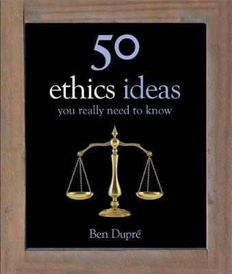 50 Ethics Ideas You Really Need to Know - Ben Dupre