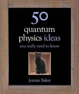 50 Quantum Physics Ideas You Really Need to Know - Joanne Baker