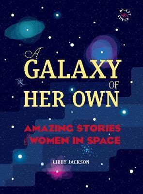 A Galaxy of Her Own: Amazing Stories of Women in Space - Libby Jackson