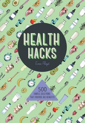 Health Hacks: 500 Simple Solutions That Reap Big Benefits - Esme Floyd