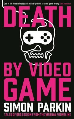Death by Video Game: Tales of obsession from the virtual frontline - Simon Parkin