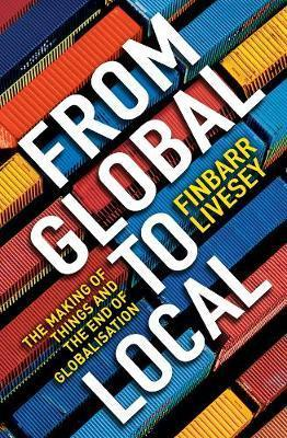 From Global To Local: The making of things and the end of globalisation - Finbarr Livesey