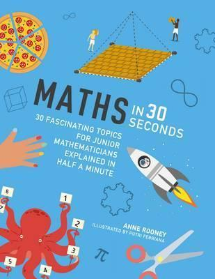 Maths in 30 Seconds: 30 fascinating topics for junior mathematicians explained in half a minute - Anne Rooney