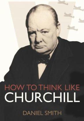 How to Think Like Churchill - Daniel Smith