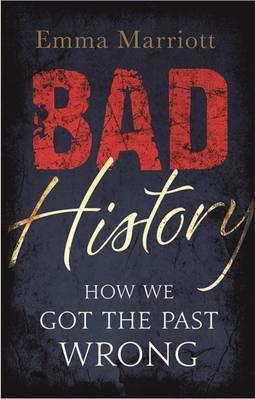 Bad History: How We Got the Past Wrong - Emma Marriott