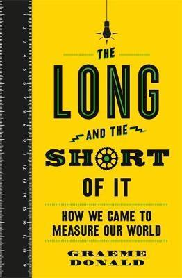 The Long and the Short of It: How We Came to Measure Our World - Graeme Donald