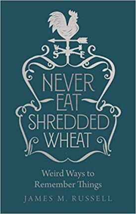 Never Eat Shredded Wheat: Weird Ways to Remember Things - James M. Russell