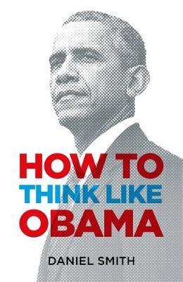 How to Think Like Obama - Daniel Smith
