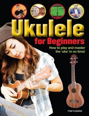 "Ukulele for Beginners: How to play and master the ""uke"" in no time! - Tom Fleming"