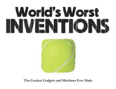 World's Worst Inventions: The Craziest Gadgets and Machines Ever Made - Jack Watkins