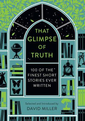 That Glimpse of Truth: The 100 Finest Short Stories Ever Written - David Miller