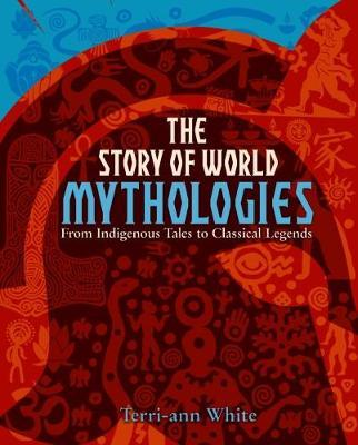 The Story of World Mythologies - Terri-Ann White