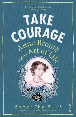 Take Courage: Anne Bronte and the Art of Life - Samantha Ellis