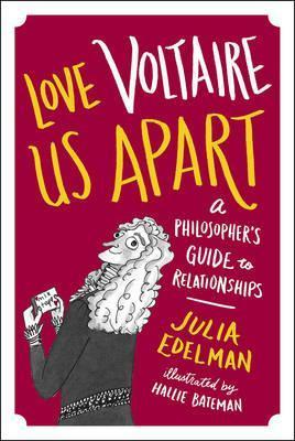 Love Voltaire Us Apart: A Philosopher's Guide to Relationships - Julia Edelman