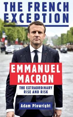 The French Exception: Emmanuel Macron - The Extraordinary Rise and Risk - Adam Plowright