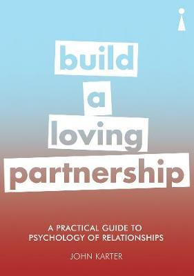 A Practical Guide to the Psychology of Relationships: Build a Loving Partnership - John Karter