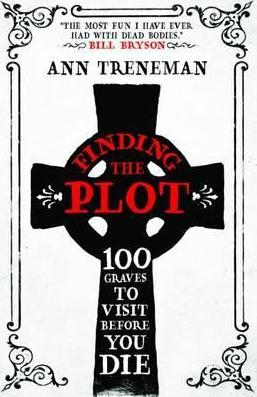 Finding The Plot: 100 Graves to Visit Before You Die - Ann Treneman