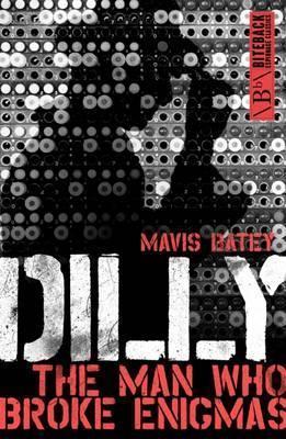Dilly: The Man Who Broke Enigmas - Mavis Batey