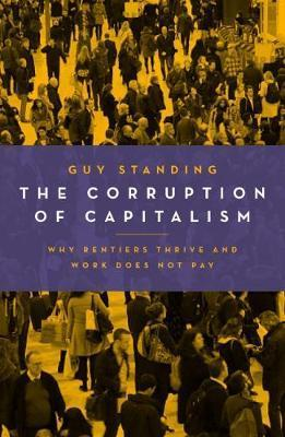 The Corruption of Capitalism: Why Rentiers Thrive and Work Does Not Pay - Guy Standing