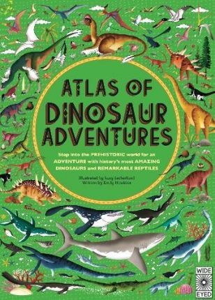 Atlas of Dinosaur Adventures: Step Into a Prehistoric World - Emily Hawkins