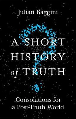 A Short History of Truth: Consolations for a Post-Truth World - Julian Baggini