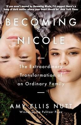 Becoming Nicole: The Extraordinary Transformation of an Ordinary Family - Amy Ellis Nutt