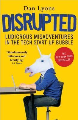 Disrupted: Ludicrous Misadventures in the Tech Start-up Bubble - Dan Lyons