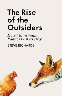 The Rise of the Outsiders: How Mainstream Politics Lost its Way - Steve Richards