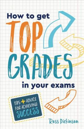 How to Get Top Grades in Your Exams: Tips and Advice for Achieving Success - Ross Dickinson