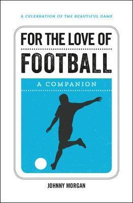 For the Love of Football: A Companion - Johnny Morgan