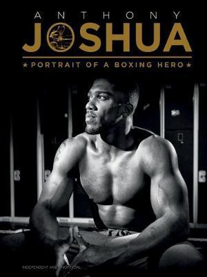 Anthony Joshua: Portrait of a Boxing Hero - Iain Spragg