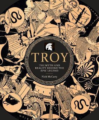 Troy: The Myth and Reality Behind the Epic Legend - Nick McCarty