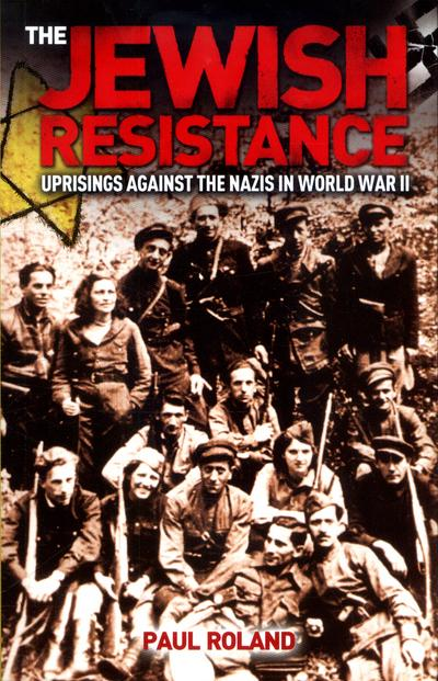 The Jewish Resistance: Uprisings Against the Nazis in World War II - Paul Roland