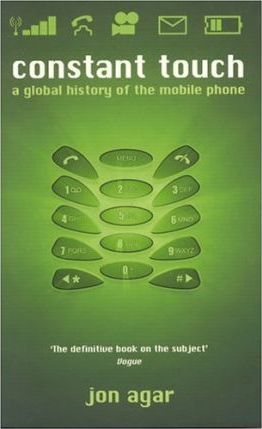 Constant Touch: A Global History of the Mobile Phone - Jon Agar
