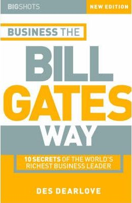 Big Shots: 10 Secrets of the World's Richest Business Leader Business the Bill Gates Way - Des Dearlove