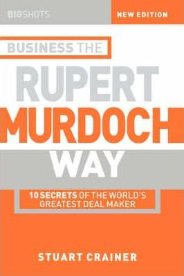 Big Shots: 10 Secrets of the World's Greatest Deal Maker Business the Rupert Murdoch Way - Stuart Crainer