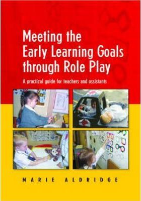 Meeting the Early Learning Goals Through Role Play: A Practical Guide for Teachers and Assistants - Marie Aldridge