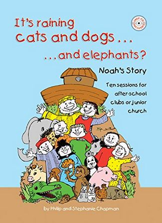 It's Raining Cats and Dogs... And Elephants?: Noah's Story - Ten Sessions for After-school Clubs or Junior Church - Philip Chapman