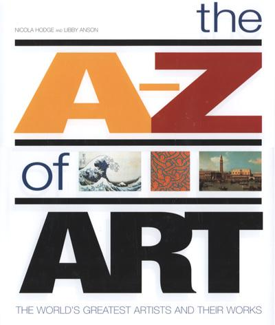 The A-Z of Art: The World's Greatest Artists and Their Work - Nicola Hodge