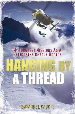 Hanging by a Thread: My Toughest Missions as a Helicopter Rescue Doctor - Emmanuel Cauchy